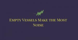 Empty vessels make more noise essay